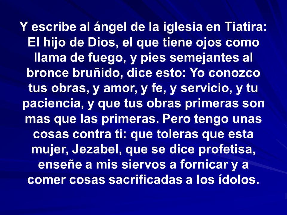 Y escribe al ángel de la iglesia en Tiatira: El hijo de Dios, el que tiene ojos como llama de fuego, y pies semejantes al bronce bruñido, dice esto: Y