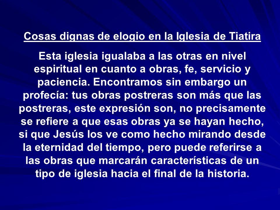 Cosas dignas de elogio en la Iglesia de Tiatira Esta iglesia igualaba a las otras en nivel espiritual en cuanto a obras, fe, servicio y paciencia. Enc