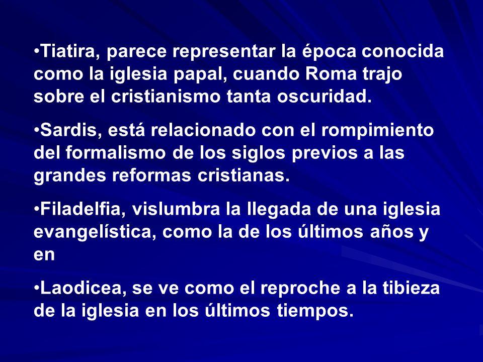 Tiatira, parece representar la época conocida como la iglesia papal, cuando Roma trajo sobre el cristianismo tanta oscuridad. Sardis, está relacionado