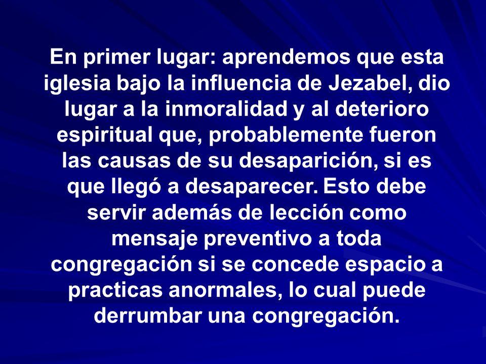 En primer lugar: aprendemos que esta iglesia bajo la influencia de Jezabel, dio lugar a la inmoralidad y al deterioro espiritual que, probablemente fu