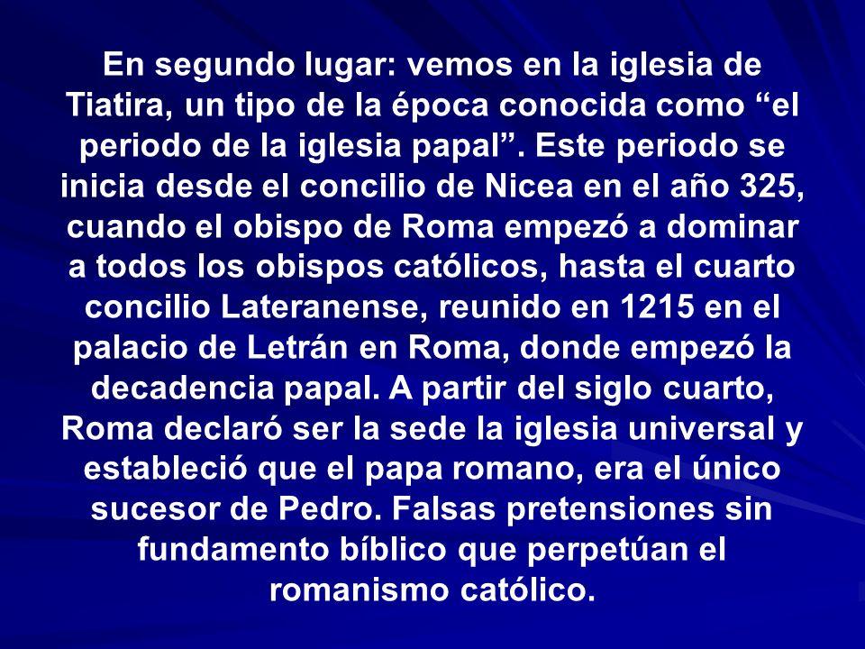 En segundo lugar: vemos en la iglesia de Tiatira, un tipo de la época conocida como el periodo de la iglesia papal. Este periodo se inicia desde el co