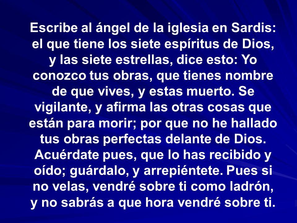 Escribe al ángel de la iglesia en Sardis: el que tiene los siete espíritus de Dios, y las siete estrellas, dice esto: Yo conozco tus obras, que tienes
