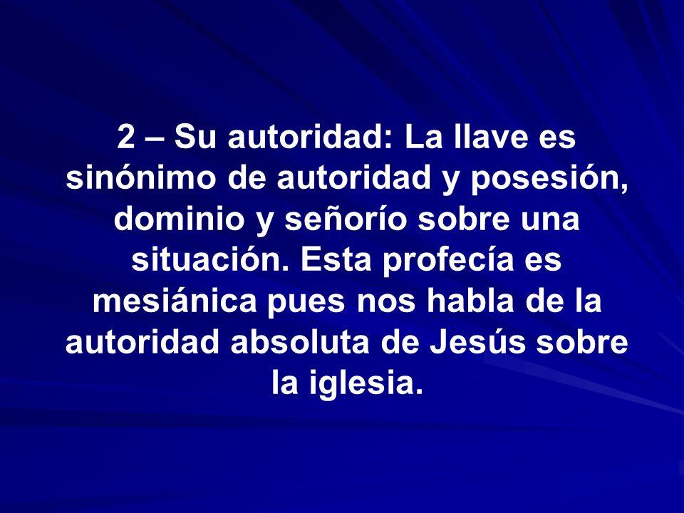 2 – Su autoridad: La llave es sinónimo de autoridad y posesión, dominio y señorío sobre una situación. Esta profecía es mesiánica pues nos habla de la