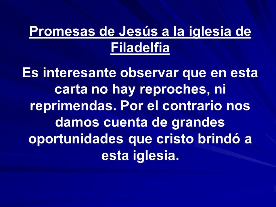 Promesas de Jesús a la iglesia de Filadelfia Es interesante observar que en esta carta no hay reproches, ni reprimendas. Por el contrario nos damos cu
