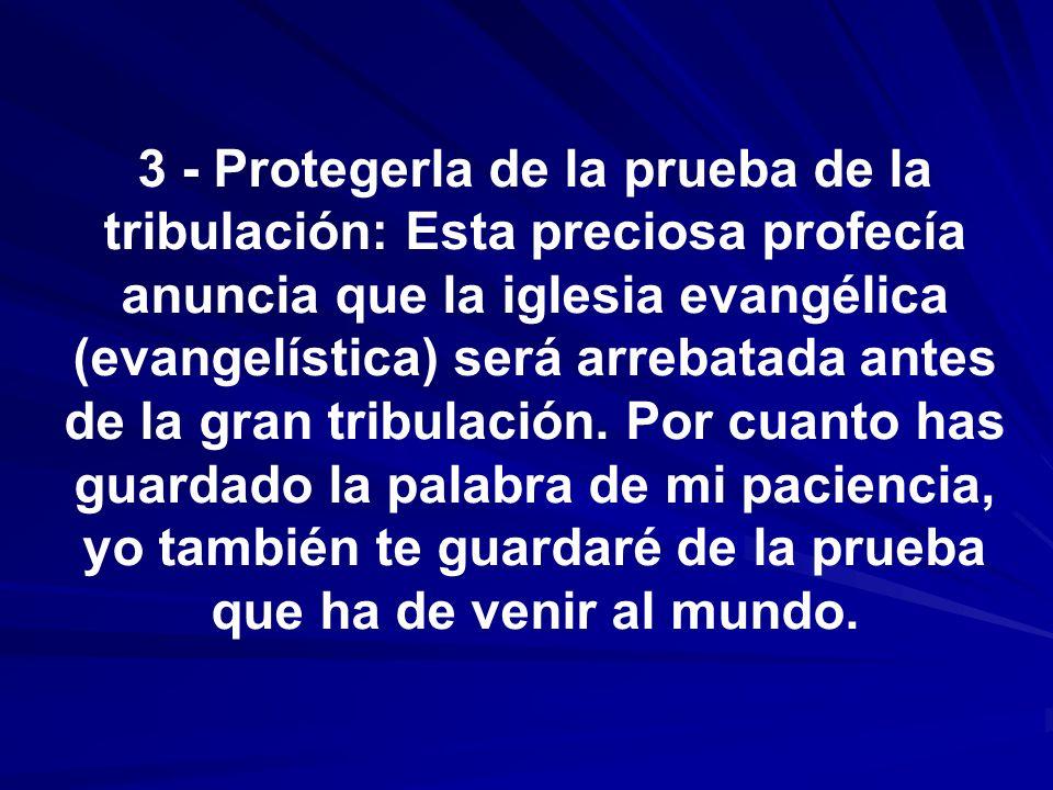 3 - Protegerla de la prueba de la tribulación: Esta preciosa profecía anuncia que la iglesia evangélica (evangelística) será arrebatada antes de la gr