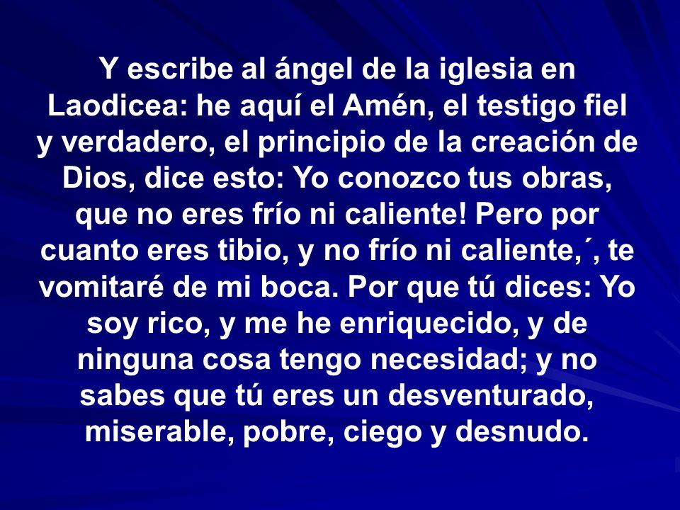 Y escribe al ángel de la iglesia en Laodicea: he aquí el Amén, el testigo fiel y verdadero, el principio de la creación de Dios, dice esto: Yo conozco