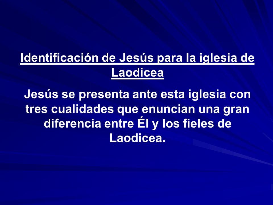 Identificación de Jesús para la iglesia de Laodicea Jesús se presenta ante esta iglesia con tres cualidades que enuncian una gran diferencia entre Él