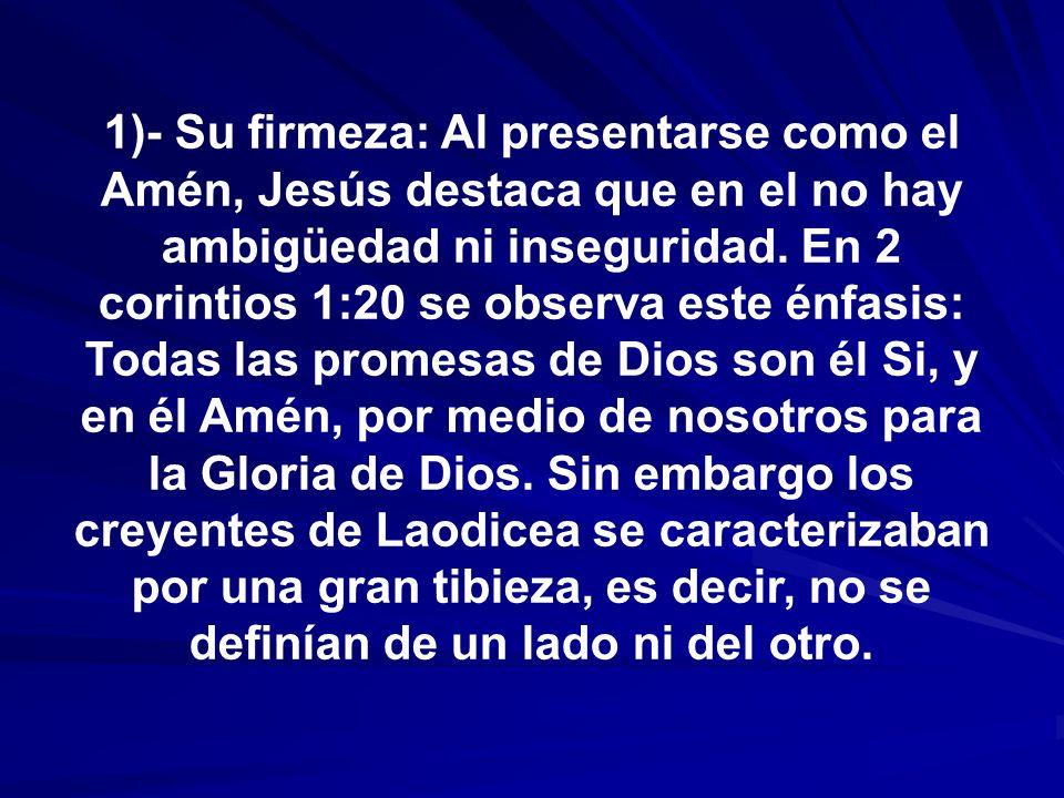 1)- Su firmeza: Al presentarse como el Amén, Jesús destaca que en el no hay ambigüedad ni inseguridad. En 2 corintios 1:20 se observa este énfasis: To