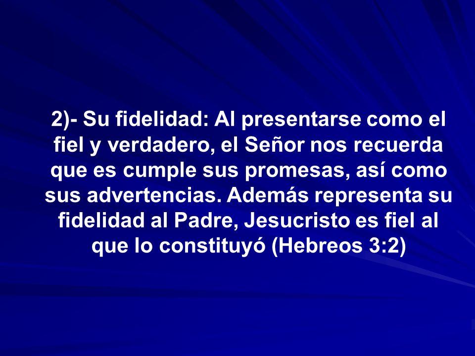 2)- Su fidelidad: Al presentarse como el fiel y verdadero, el Señor nos recuerda que es cumple sus promesas, así como sus advertencias. Además represe