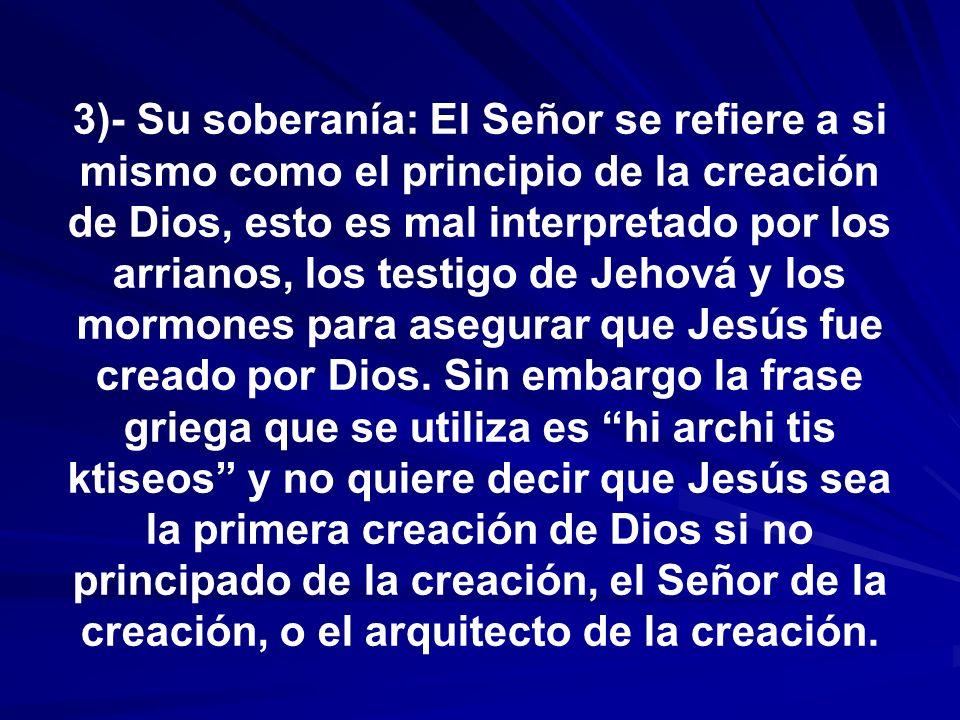 3)- Su soberanía: El Señor se refiere a si mismo como el principio de la creación de Dios, esto es mal interpretado por los arrianos, los testigo de J