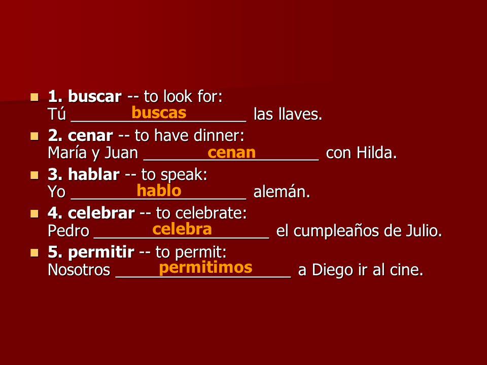 1. buscar -- to look for: Tú ____________________ las llaves. 1. buscar -- to look for: Tú ____________________ las llaves. 2. cenar -- to have dinner
