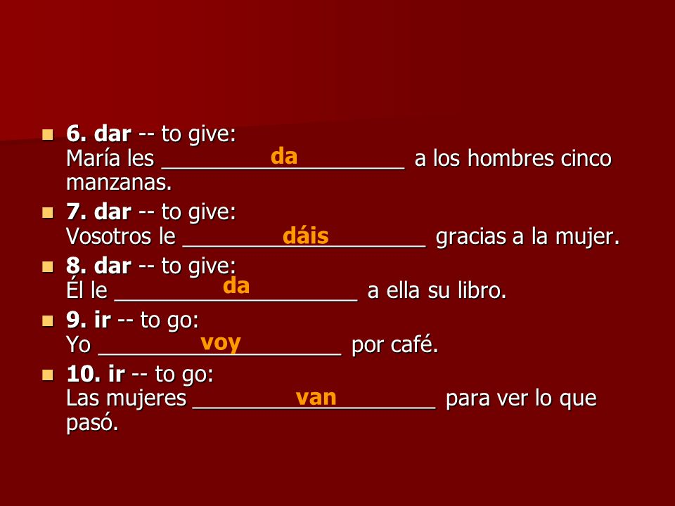 6. dar -- to give: María les ____________________ a los hombres cinco manzanas. 6. dar -- to give: María les ____________________ a los hombres cinco
