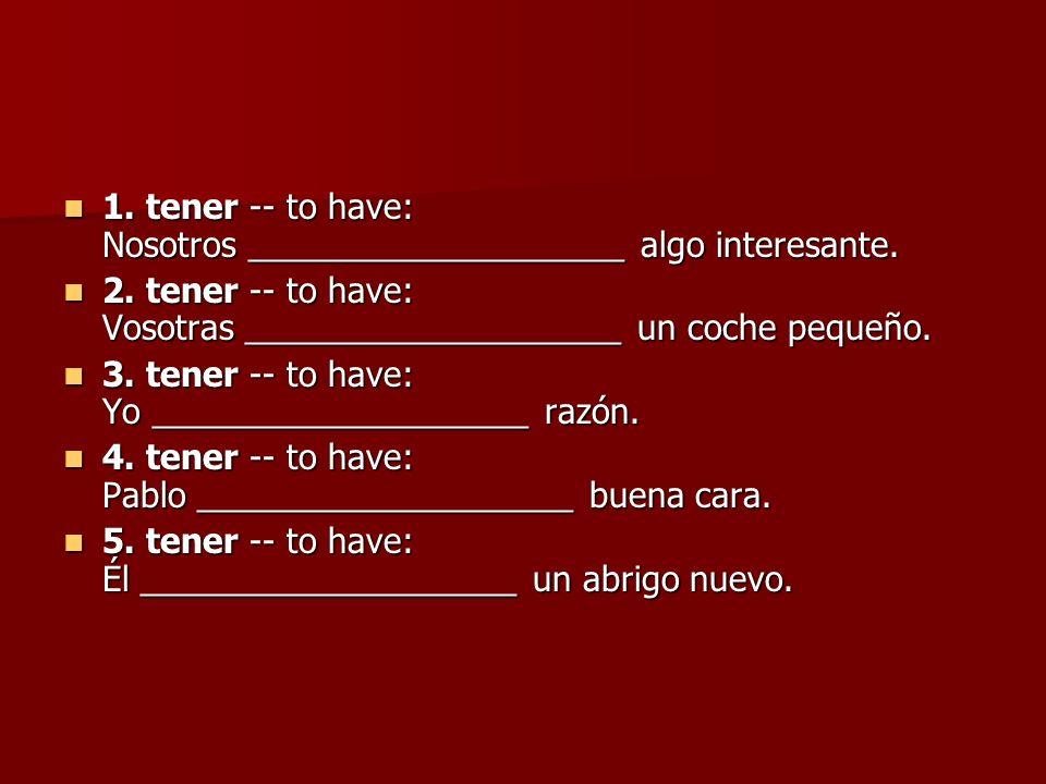 1. tener -- to have: Nosotros ____________________ algo interesante. 1. tener -- to have: Nosotros ____________________ algo interesante. 2. tener --