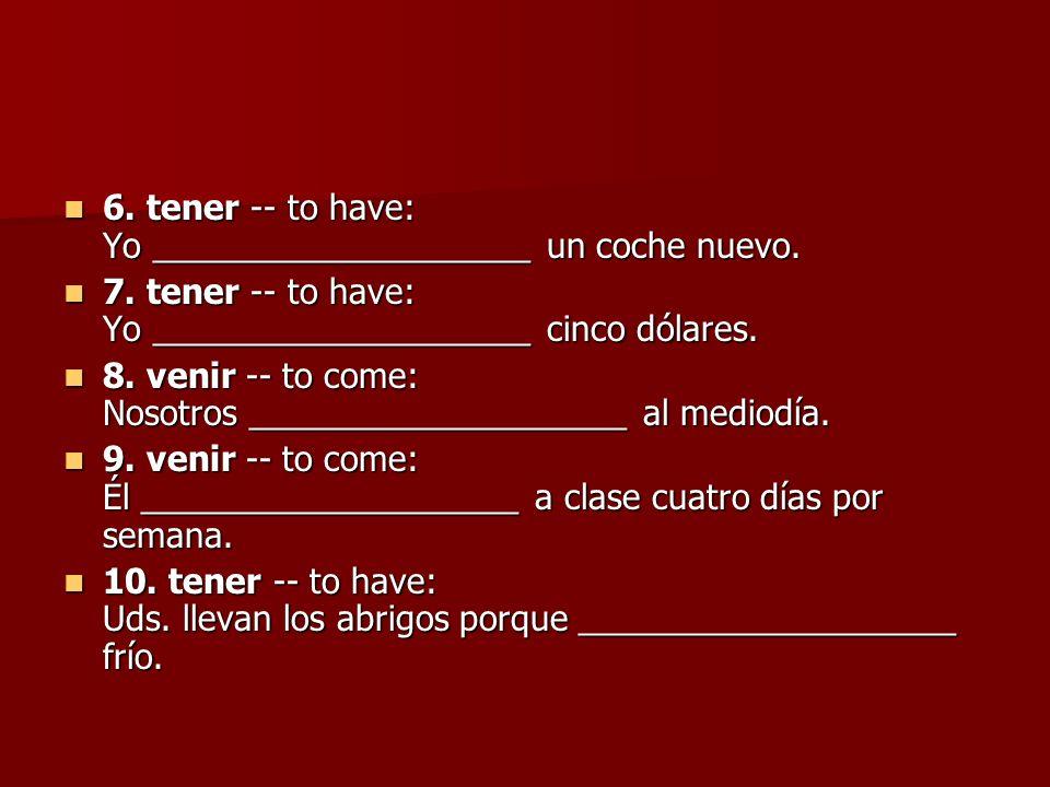 6. tener -- to have: Yo ____________________ un coche nuevo. 6. tener -- to have: Yo ____________________ un coche nuevo. 7. tener -- to have: Yo ____
