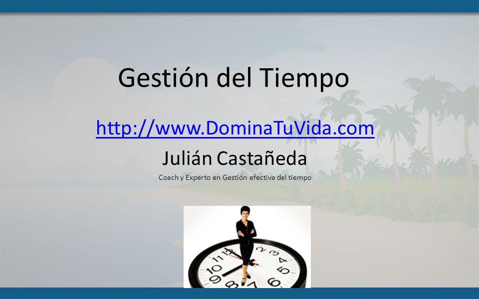 Gestión del Tiempo http://www.DominaTuVida.com Julián Castañeda Coach y Experto en Gestión efectiva del tiempo