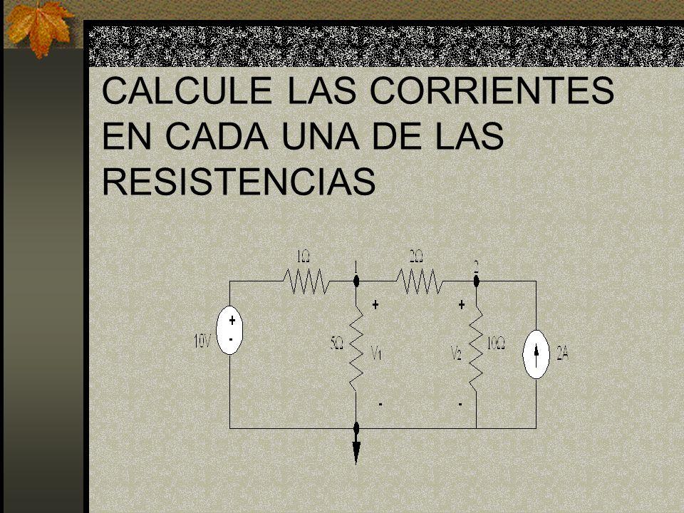 CALCULE LAS CORRIENTES EN CADA UNA DE LAS RESISTENCIAS