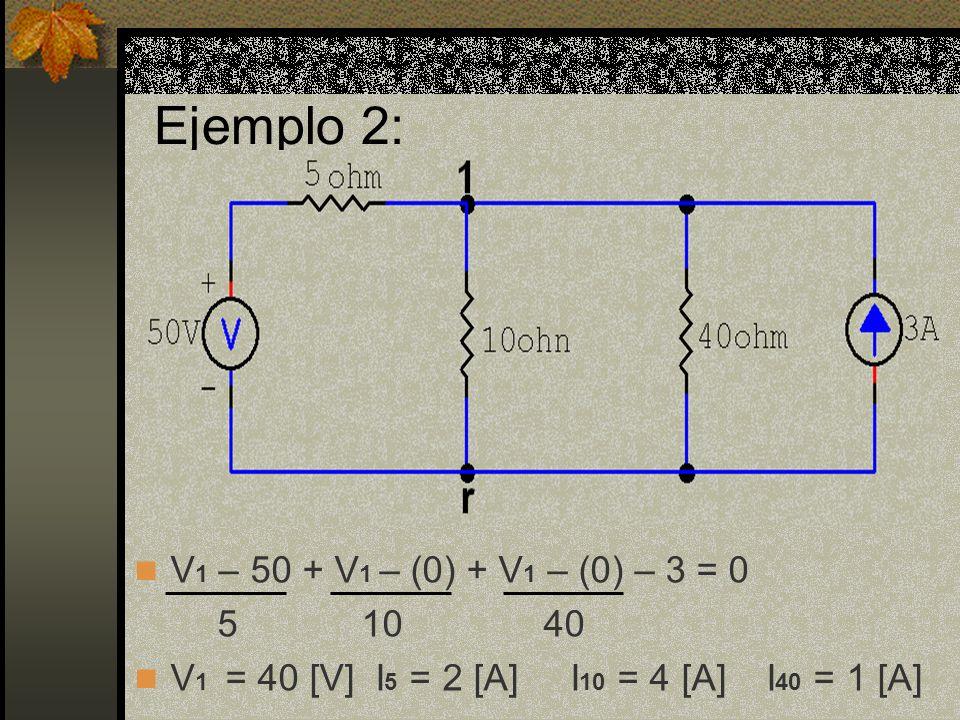 Ejemplo 2: V 1 – 50 + V 1 – (0) + V 1 – (0) – 3 = 0 5 10 40 V 1 = 40 [V] I 5 = 2 [A] I 10 = 4 [A] I 40 = 1 [A]