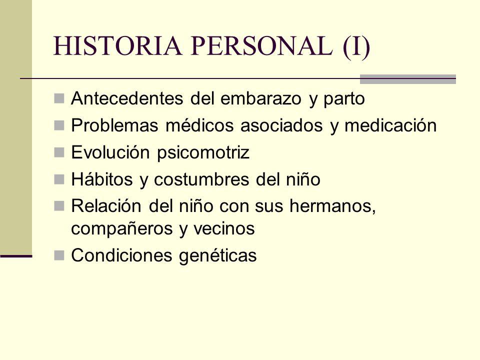 HISTORIA PERSONAL (I) Antecedentes del embarazo y parto Problemas médicos asociados y medicación Evolución psicomotriz Hábitos y costumbres del niño R
