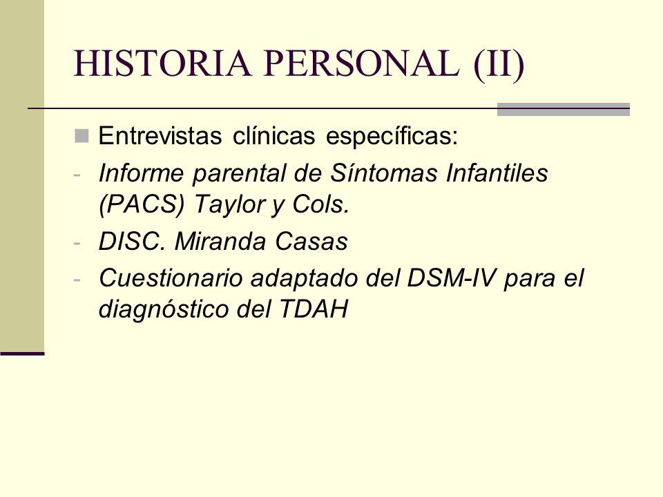 HISTORIA PERSONAL (II) Entrevistas clínicas específicas: - Informe parental de Síntomas Infantiles (PACS) Taylor y Cols. - DISC. Miranda Casas - Cuest