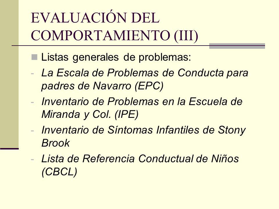 EVALUACIÓN DEL COMPORTAMIENTO (III) Listas generales de problemas: - La Escala de Problemas de Conducta para padres de Navarro (EPC) - Inventario de P