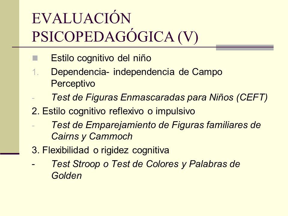 EVALUACIÓN PSICOPEDAGÓGICA (V) Estilo cognitivo del niño 1. Dependencia- independencia de Campo Perceptivo - Test de Figuras Enmascaradas para Niños (