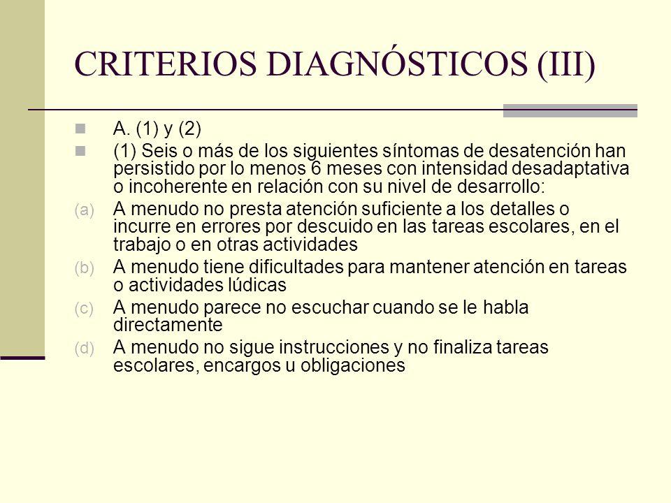 CRITERIOS DIAGNÓSTICOS (III) A. (1) y (2) (1) Seis o más de los siguientes síntomas de desatención han persistido por lo menos 6 meses con intensidad