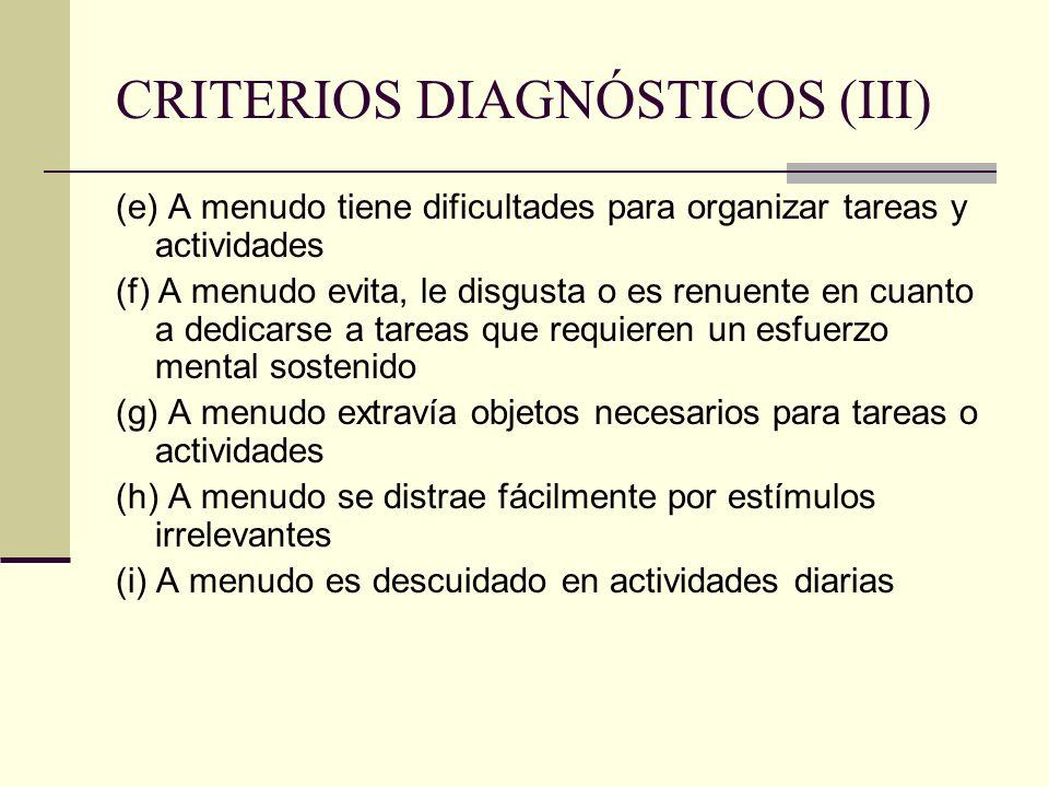 CRITERIOS DIAGNÓSTICOS (III) (e) A menudo tiene dificultades para organizar tareas y actividades (f) A menudo evita, le disgusta o es renuente en cuan