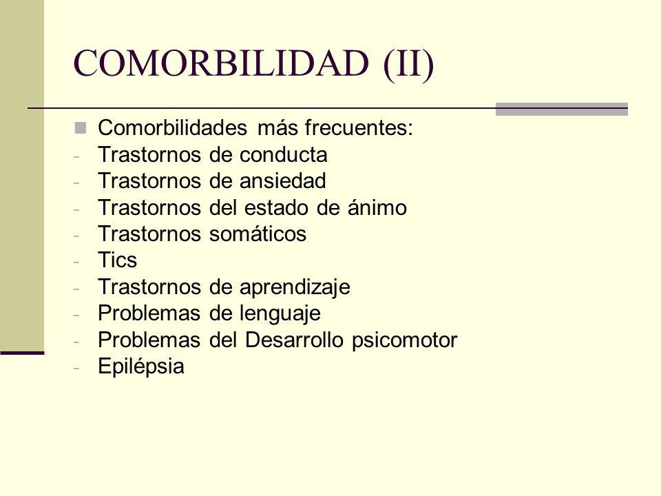 COMORBILIDAD (II) Comorbilidades más frecuentes: - Trastornos de conducta - Trastornos de ansiedad - Trastornos del estado de ánimo - Trastornos somát