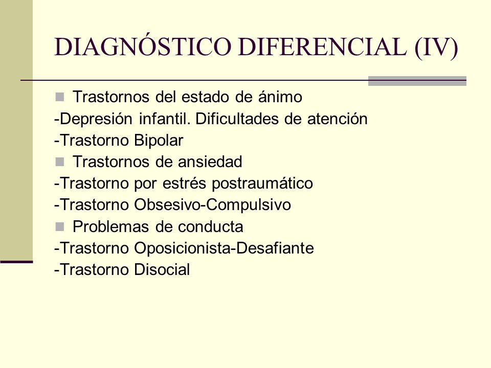 DIAGNÓSTICO DIFERENCIAL (IV) Trastornos del estado de ánimo -Depresión infantil. Dificultades de atención -Trastorno Bipolar Trastornos de ansiedad -T