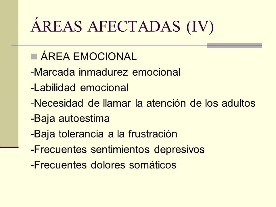 ÁREAS AFECTADAS (IV) ÁREA EMOCIONAL -Marcada inmadurez emocional -Labilidad emocional -Necesidad de llamar la atención de los adultos -Baja autoestima