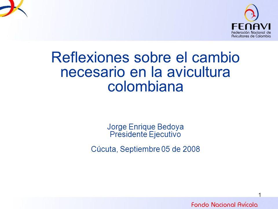 1 Reflexiones sobre el cambio necesario en la avicultura colombiana Jorge Enrique Bedoya Presidente Ejecutivo Cúcuta, Septiembre 05 de 2008