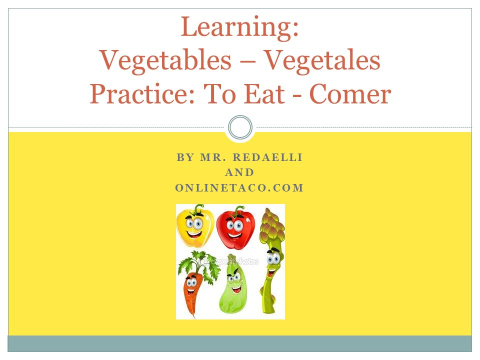 BY MR. REDAELLI AND ONLINETACO.COM Learning: Vegetables – Vegetales Practice: To Eat - Comer