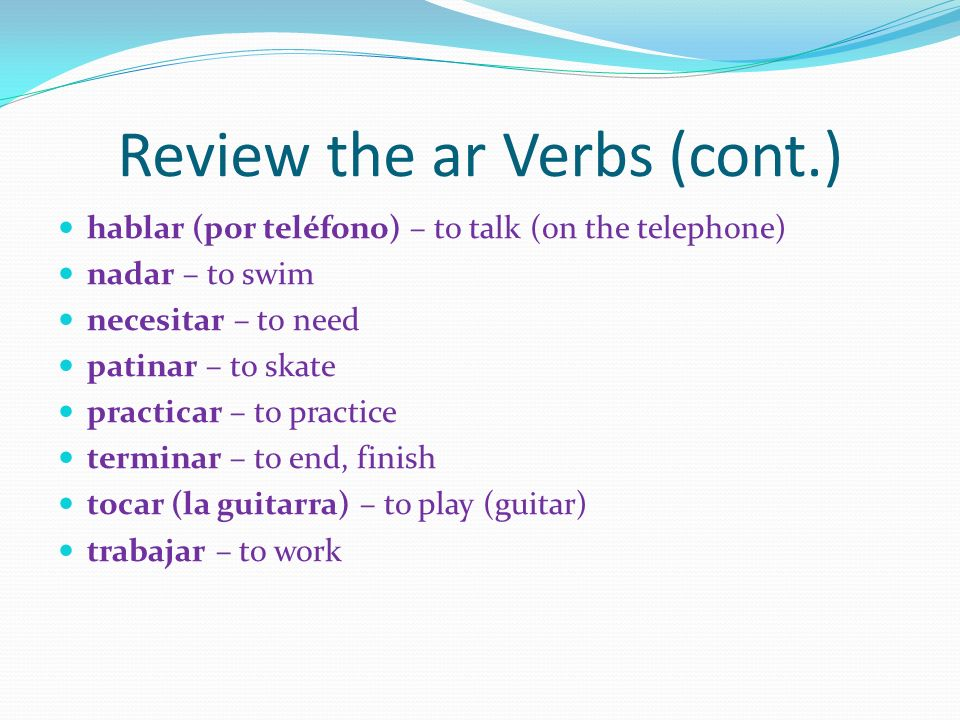 Review the ar Verbs (cont.) hablar (por teléfono) – to talk (on the telephone) nadar – to swim necesitar – to need patinar – to skate practicar – to p
