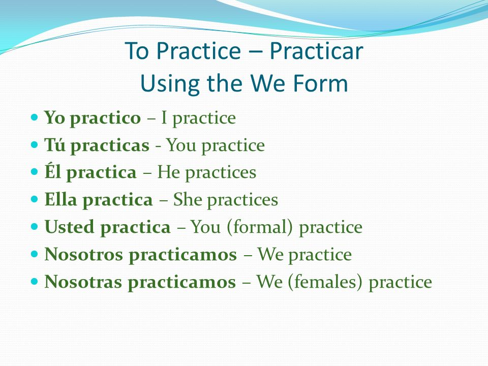 To Practice – Practicar Using the We Form Yo practico – I practice Tú practicas - You practice Él practica – He practices Ella practica – She practice