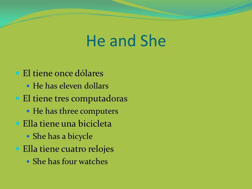 He and She El tiene once dólares He has eleven dollars El tiene tres computadoras He has three computers Ella tiene una bicicleta She has a bicycle Ella tiene cuatro relojes She has four watches
