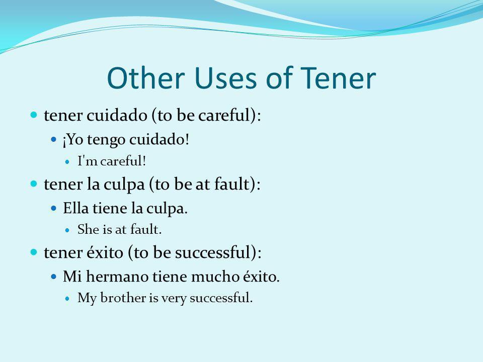 Other Uses of Tener tener cuidado (to be careful): ¡Yo tengo cuidado! I'm careful! tener la culpa (to be at fault): Ella tiene la culpa. She is at fau