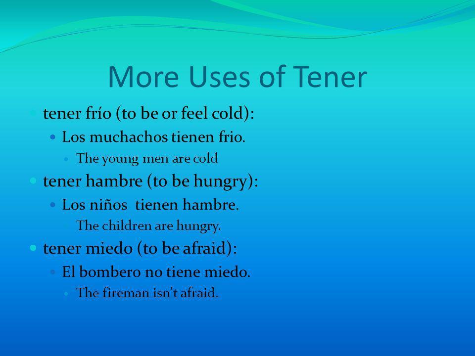 More Uses of Tener tener frío (to be or feel cold): Los muchachos tienen frio. The young men are cold tener hambre (to be hungry): Los niños tienen ha