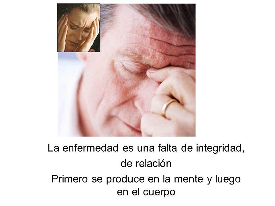 La enfermedad es una falta de integridad, de relación Primero se produce en la mente y luego en el cuerpo