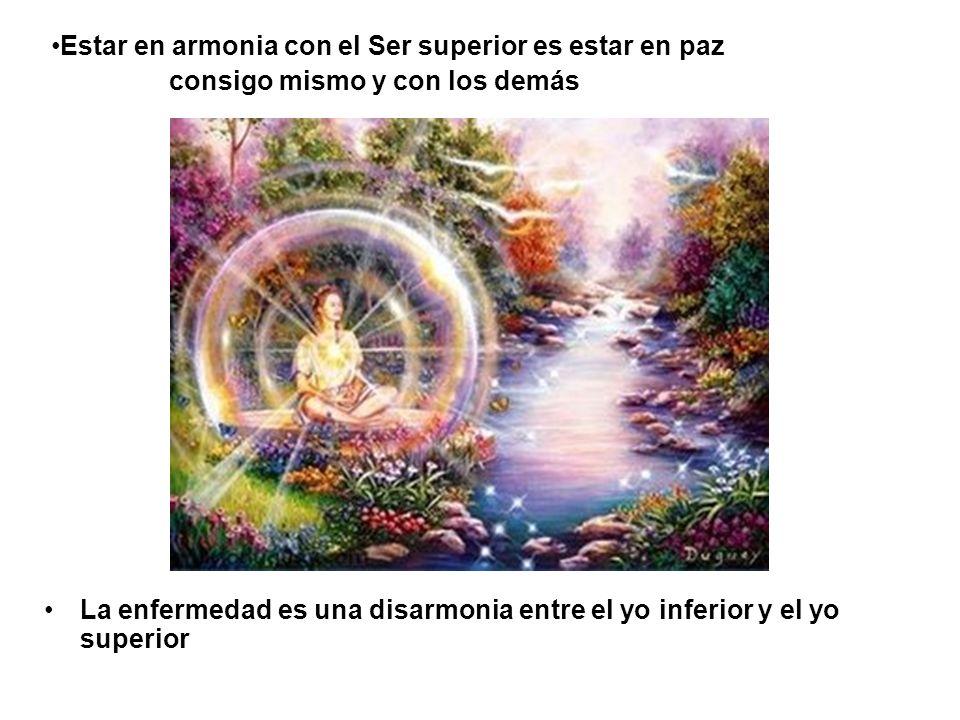 La enfermedad es una disarmonia entre el yo inferior y el yo superior Estar en armonia con el Ser superior es estar en paz consigo mismo y con los dem