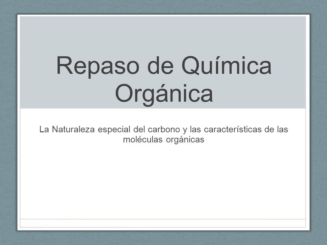 Repaso de Química Orgánica La Naturaleza especial del carbono y las características de las moléculas orgánicas
