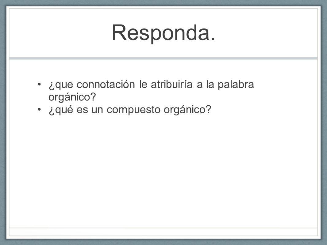 Responda. ¿que connotación le atribuiría a la palabra orgánico? ¿qué es un compuesto orgánico?