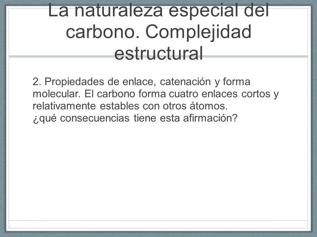 La naturaleza especial del carbono. Complejidad estructural 2. Propiedades de enlace, catenación y forma molecular. El carbono forma cuatro enlaces co