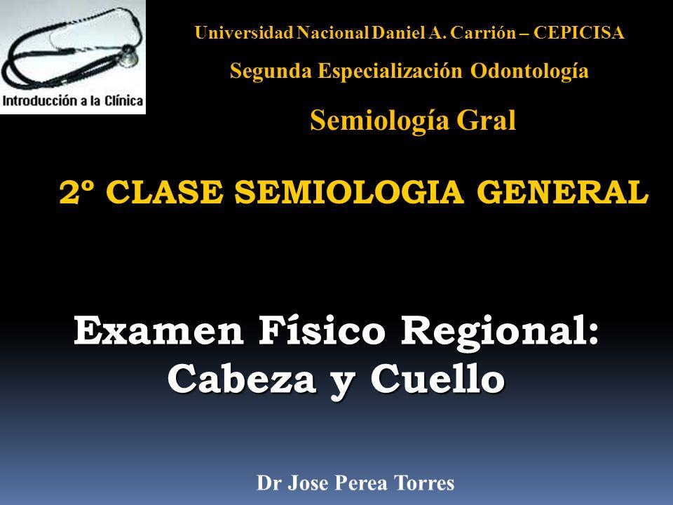Universidad Nacional Daniel A. Carrión – CEPICISA Segunda Especialización Odontología Semiología Gral Examen Físico Regional: Cabeza y Cuello 2º CLASE