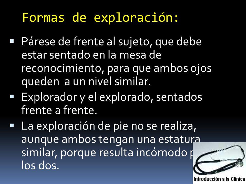 Formas de exploración: Párese de frente al sujeto, que debe estar sentado en la mesa de reconocimiento, para que ambos ojos queden a un nivel similar.