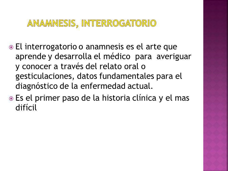 El interrogatorio o anamnesis es el arte que aprende y desarrolla el médico para averiguar y conocer a través del relato oral o gesticulaciones, datos