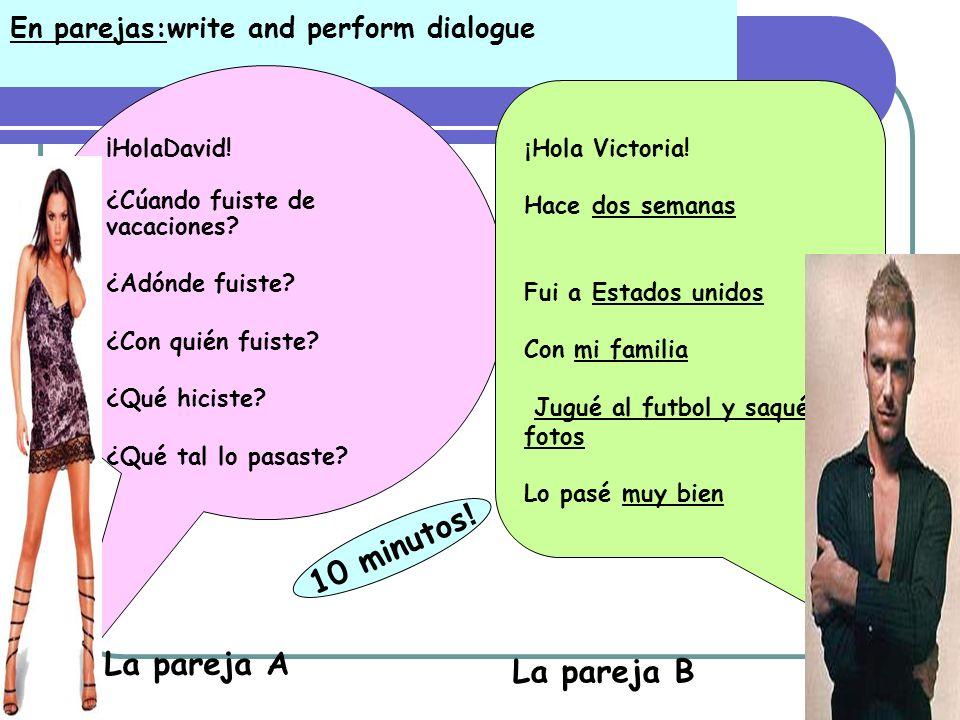 En parejas:write and perform dialogue ¡HolaDavid! ¿Cúando fuiste de vacaciones? ¿Adónde fuiste? ¿Con quién fuiste? ¿Qué hiciste? ¿Qué tal lo pasaste?