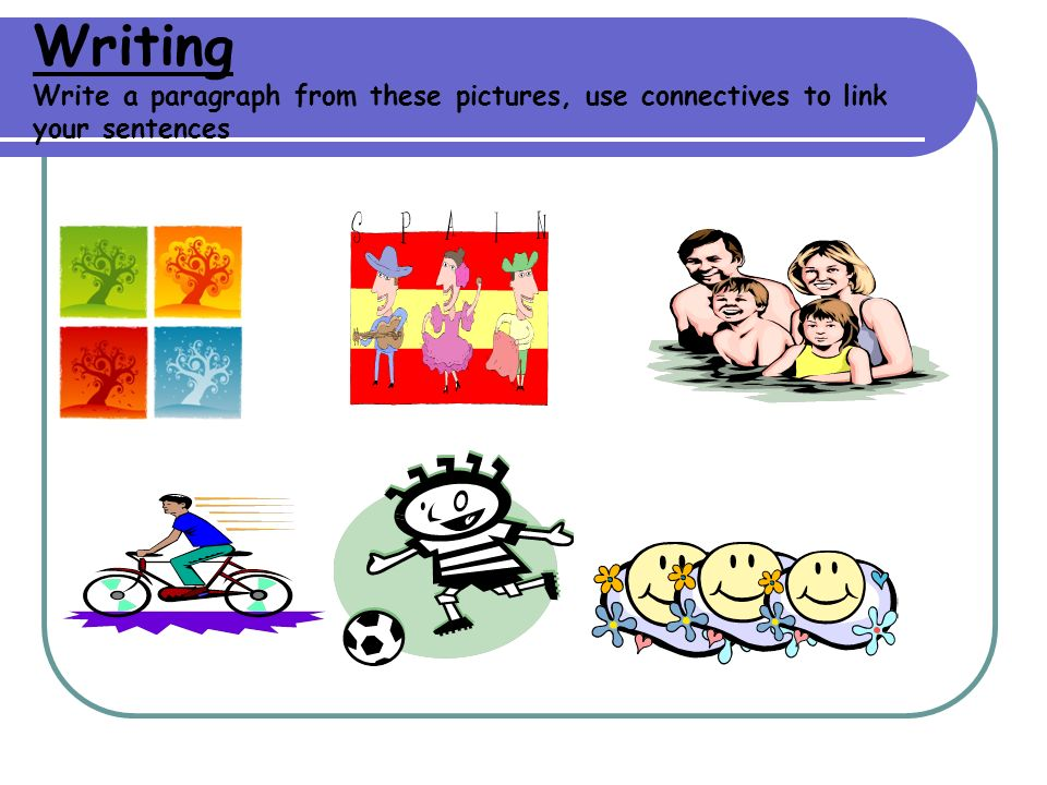 Writing Write a paragraph from these pictures, use connectives to link your sentences
