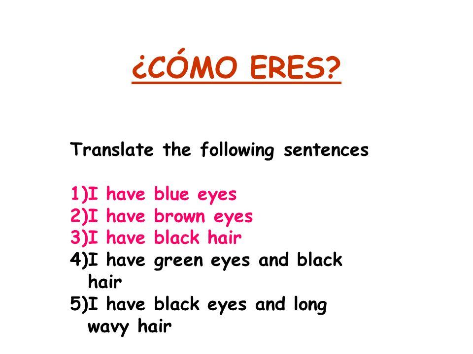¿CÓMO ERES? Translate the following sentences 1)I have blue eyes 2)I have brown eyes 3)I have black hair 4)I have green eyes and black hair 5)I have b