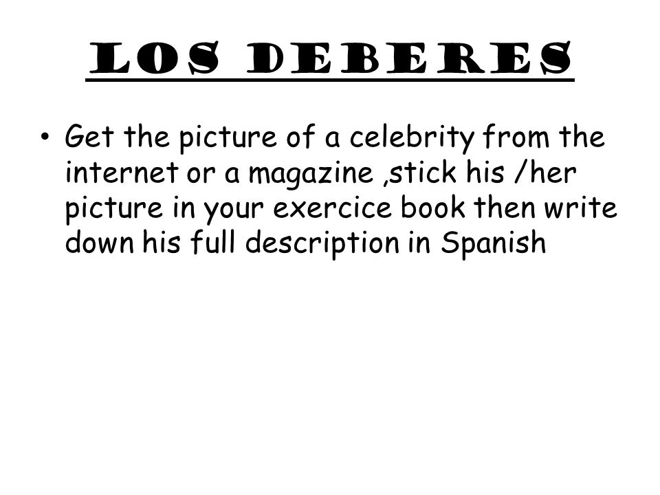 Los deberes Get the picture of a celebrity from the internet or a magazine,stick his /her picture in your exercice book then write down his full descr
