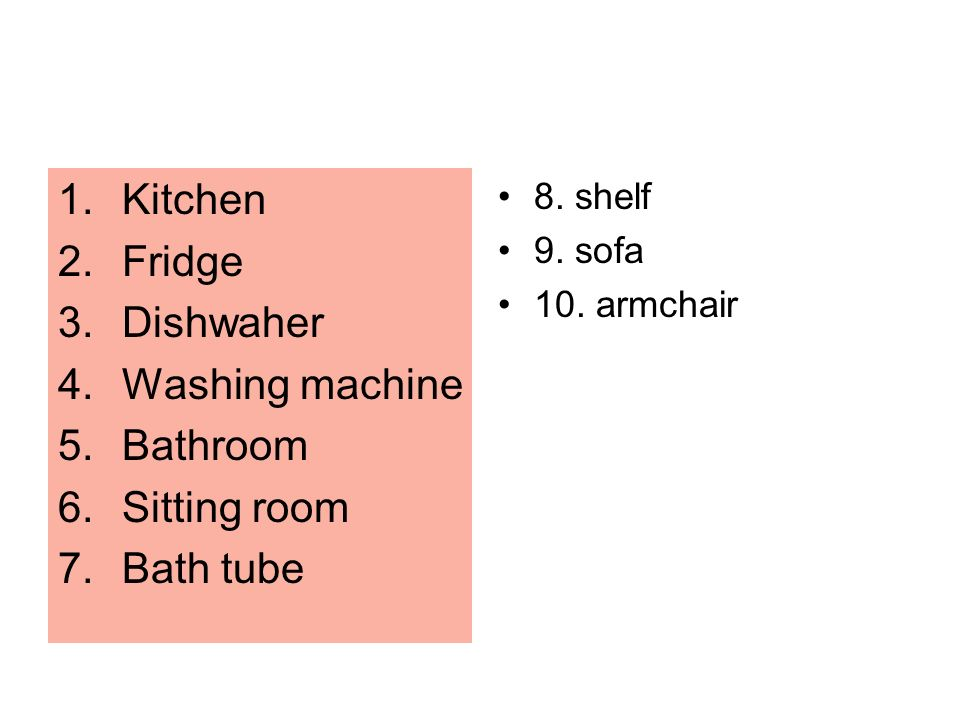 1.Kitchen 2.Fridge 3.Dishwaher 4.Washing machine 5.Bathroom 6.Sitting room 7.Bath tube 8. shelf 9. sofa 10. armchair